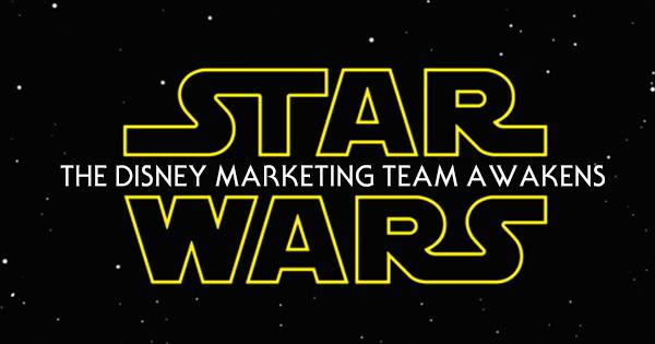 Star Wars Episode VII: The Disney Marketing Team Awakens